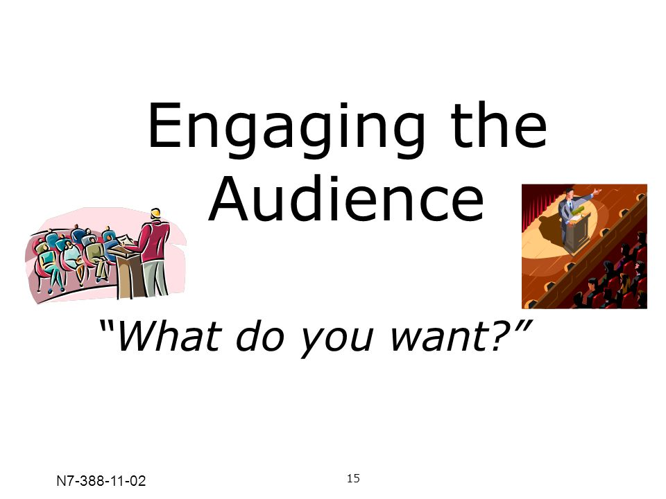 Engaging the Audience What do you want N7-388-11-02 15