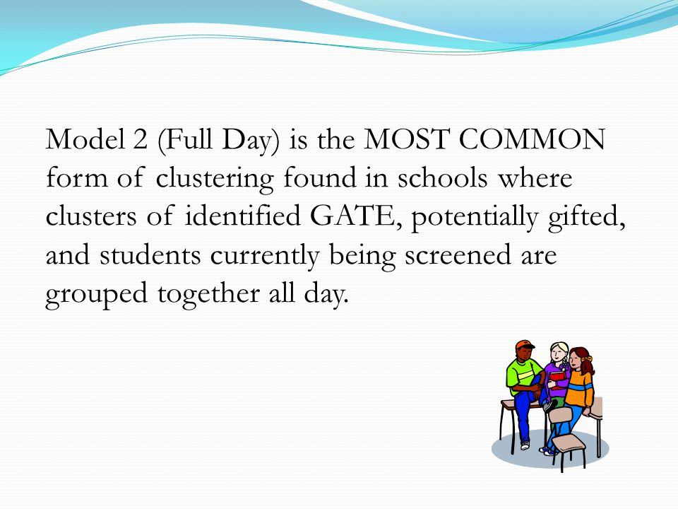 Model 2 (Full Day) is the MOST COMMON form of clustering found in schools where clusters of identified GATE, potentially gifted, and students currently being screened are grouped together all day.