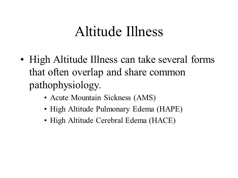 Altitude Illness High Altitude Illness can take several forms that often overlap and share common pathophysiology.