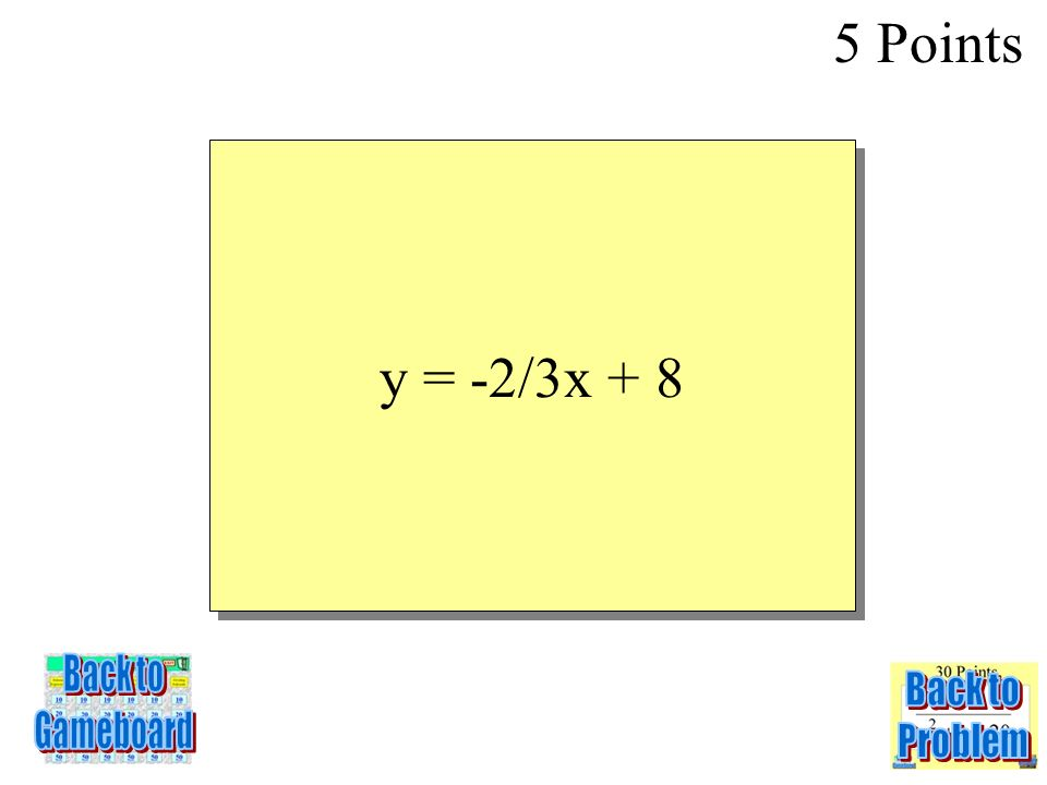 5 Points 6-5A y = -2/3x + 8 Back to Gameboard Back to Problem