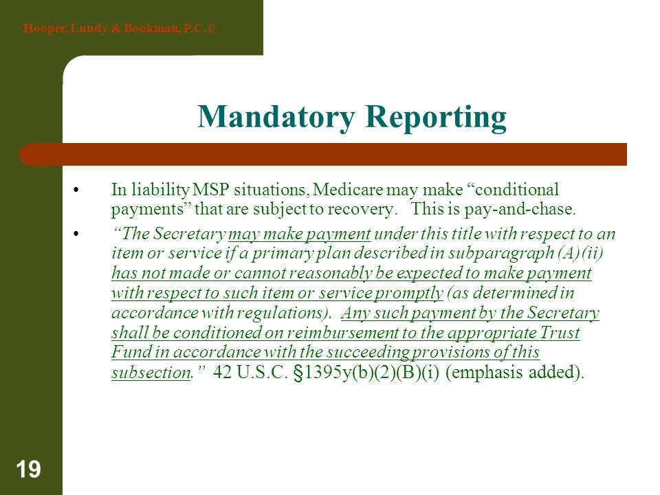 Mandatory Reporting In liability MSP situations, Medicare may make conditional payments that are subject to recovery. This is pay-and-chase.