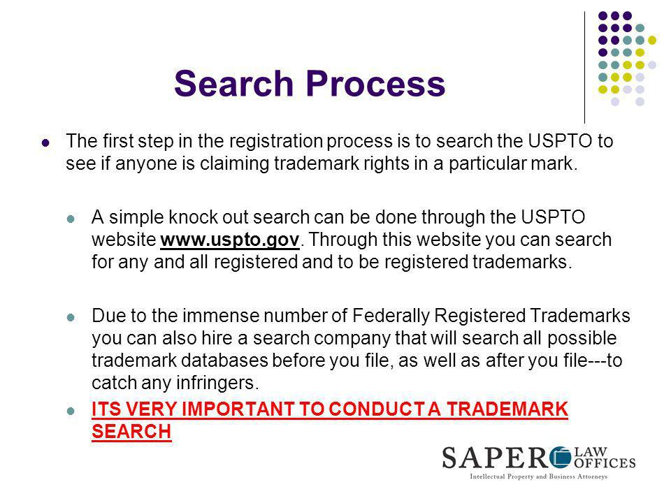Search ProcessThe first step in the registration process is to search the USPTO to see if anyone is claiming trademark rights in a particular mark.