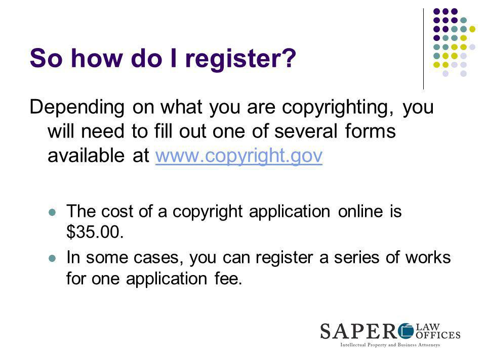 So how do I register Depending on what you are copyrighting, you will need to fill out one of several forms available at www.copyright.gov.