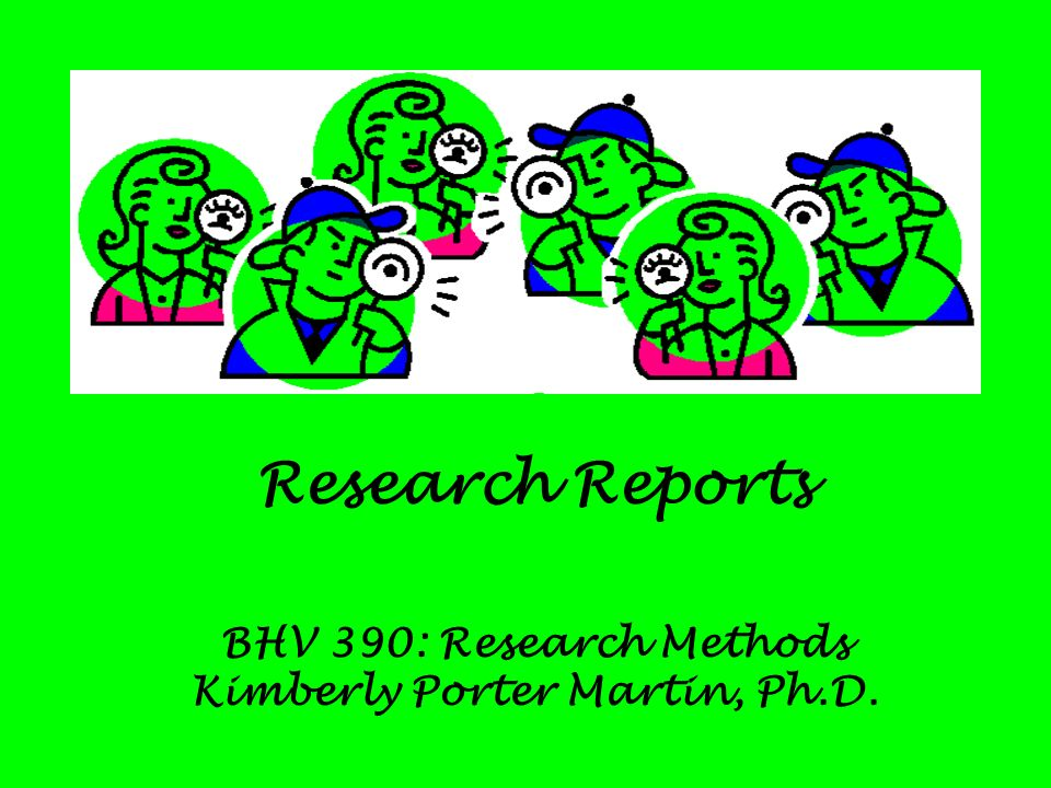 Research Reports BHV 390: Research Methods Kimberly Porter Martin, Ph