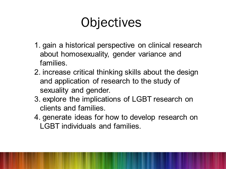 Objectives 1. gain a historical perspective on clinical research about homosexuality, gender variance and families.