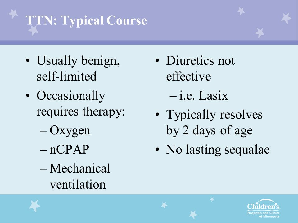 TTN: Typical Course Usually benign, self-limited. Occasionally requires therapy: Oxygen. nCPAP. Mechanical ventilation.