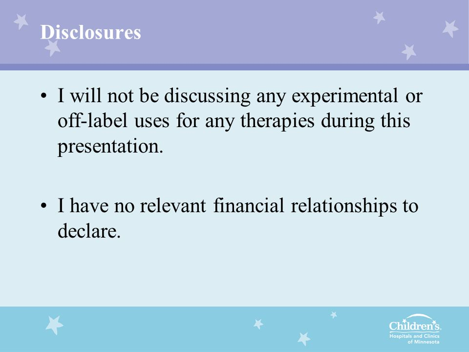 DisclosuresI will not be discussing any experimental or off-label uses for any therapies during this presentation.