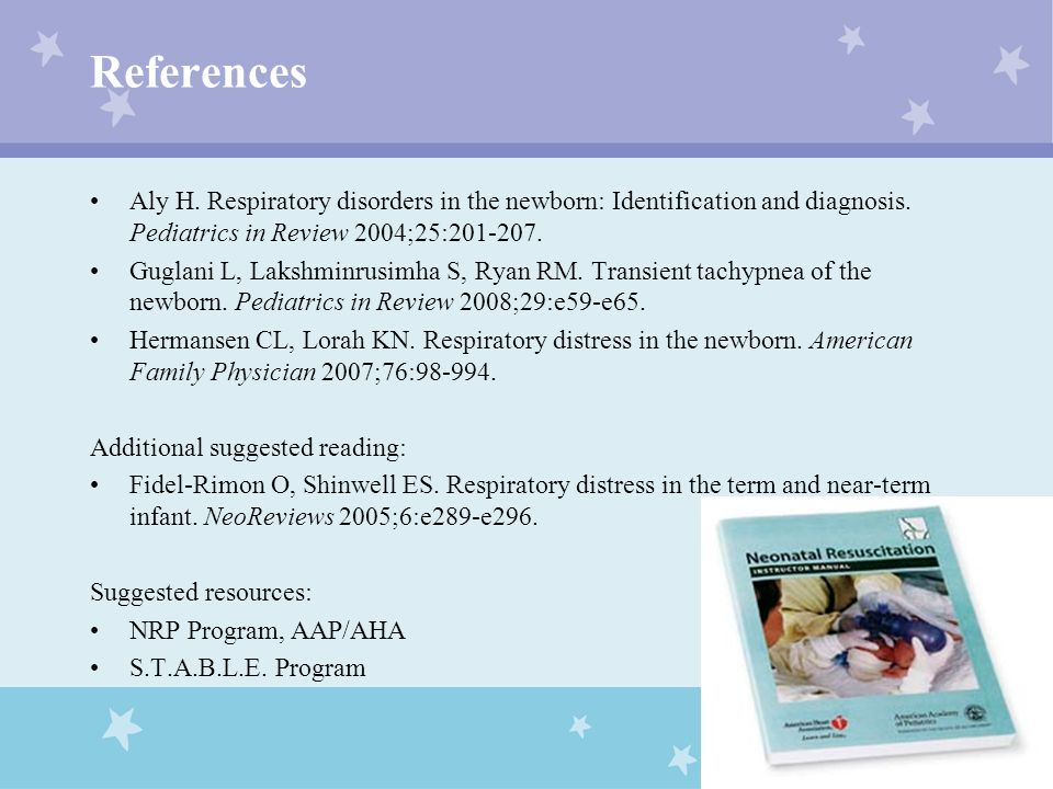 References Aly H. Respiratory disorders in the newborn: Identification and diagnosis. Pediatrics in Review 2004;25:201-207.