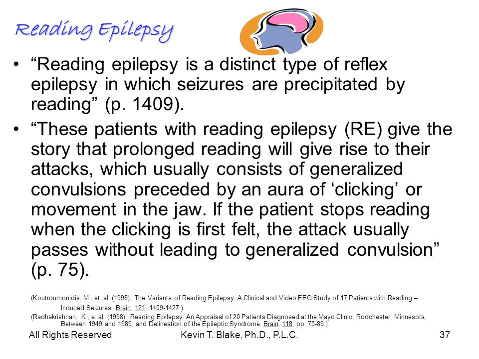 Reading Epilepsy Reading epilepsy is a distinct type of reflex epilepsy in which seizures are precipitated by reading (p. 1409).