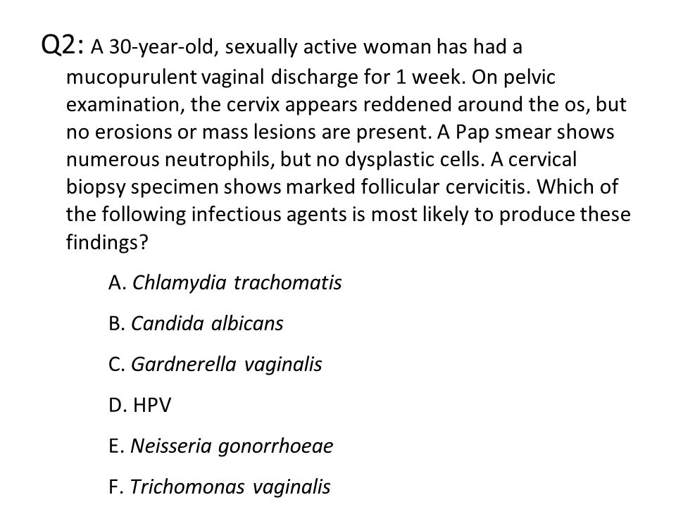 Q2: A 30-year-old, sexually active woman has had a mucopurulent vaginal discharge for 1 week. On pelvic examination, the cervix appears reddened around the os, but no erosions or mass lesions are present. A Pap smear shows numerous neutrophils, but no dysplastic cells. A cervical biopsy specimen shows marked follicular cervicitis. Which of the following infectious agents is most likely to produce these findings