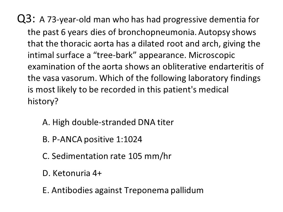 Q3: A 73-year-old man who has had progressive dementia for the past 6 years dies of bronchopneumonia. Autopsy shows that the thoracic aorta has a dilated root and arch, giving the intimal surface a tree-bark appearance. Microscopic examination of the aorta shows an obliterative endarteritis of the vasa vasorum. Which of the following laboratory findings is most likely to be recorded in this patient s medical history