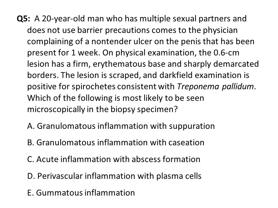 Q5: A 20-year-old man who has multiple sexual partners and does not use barrier precautions comes to the physician complaining of a nontender ulcer on the penis that has been present for 1 week.