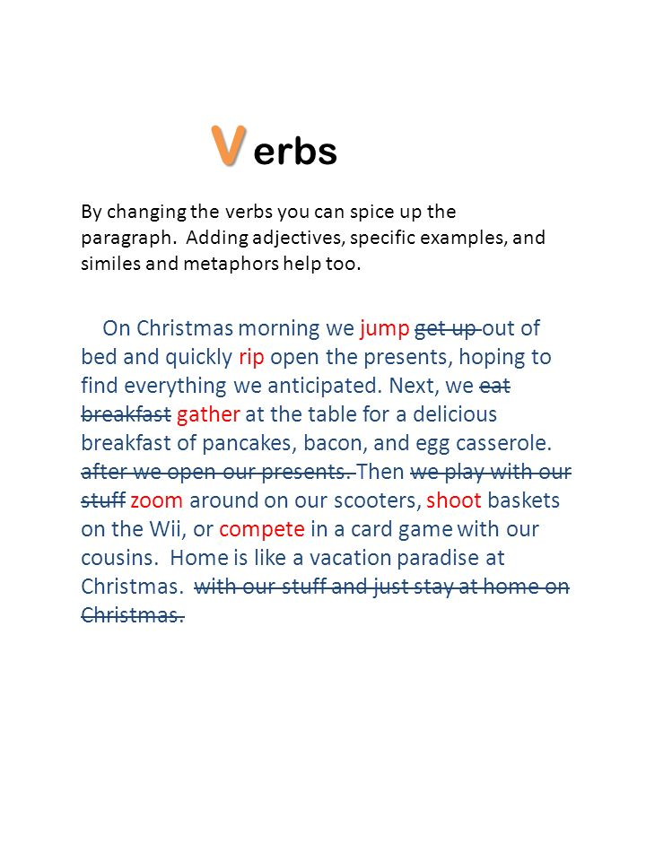 Verbs. By changing the verbs you can spice up the paragraph. Adding adjectives, specific examples, and similes and metaphors help too.