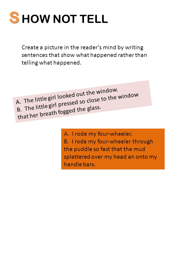 S HOW NOT TELL. Create a picture in the reader's mind by writing sentences that show what happened rather than telling what happened.