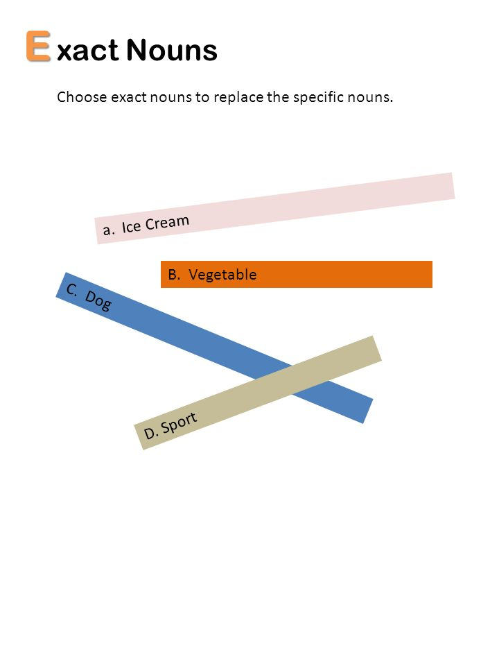 E xact Nouns Choose exact nouns to replace the specific nouns.