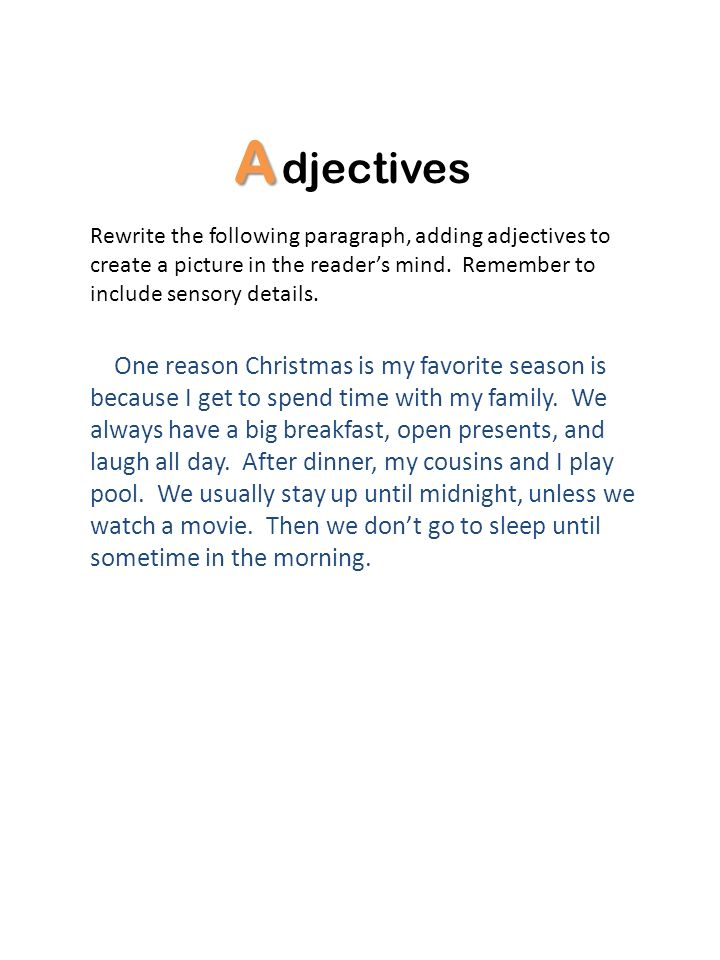 Adjectives. Rewrite the following paragraph, adding adjectives to create a picture in the reader's mind. Remember to include sensory details.