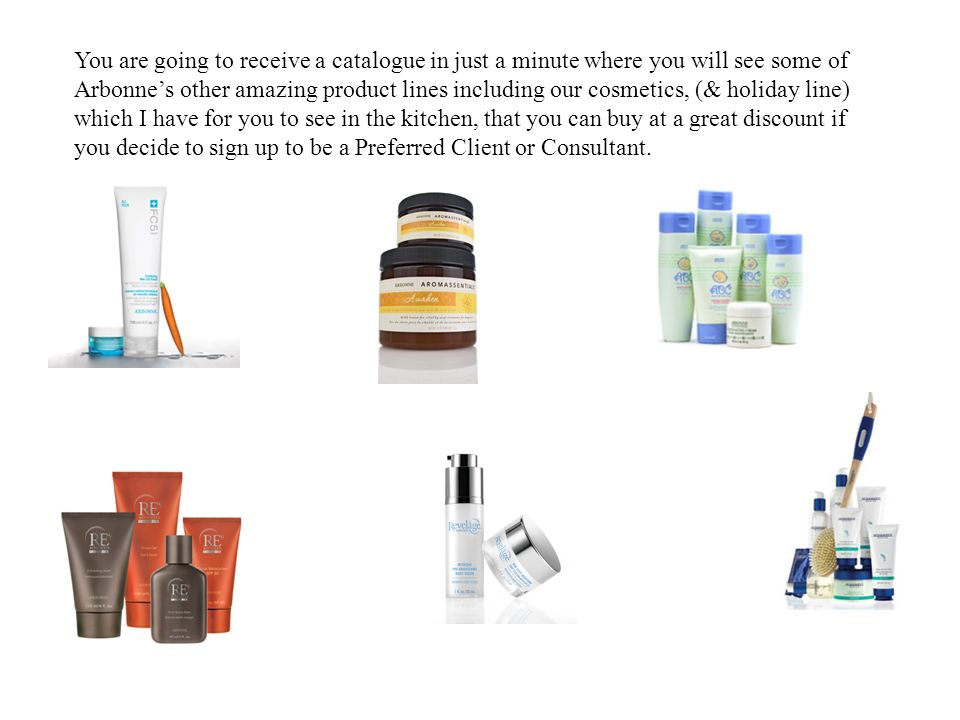 You are going to receive a catalogue in just a minute where you will see some of Arbonne's other amazing product lines including our cosmetics, (& holiday line) which I have for you to see in the kitchen, that you can buy at a great discount if you decide to sign up to be a Preferred Client or Consultant.