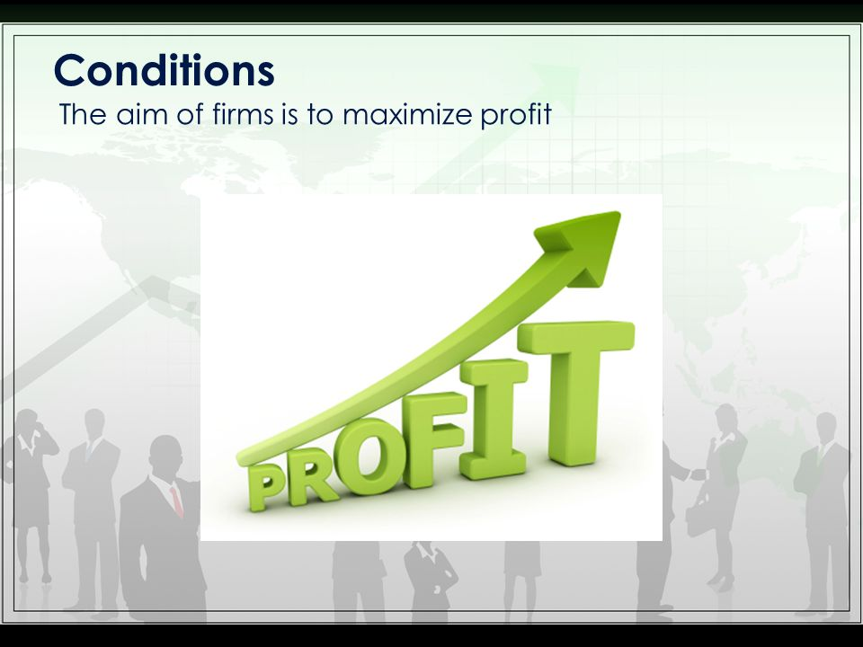 Conditions The aim of firms is to maximize profit