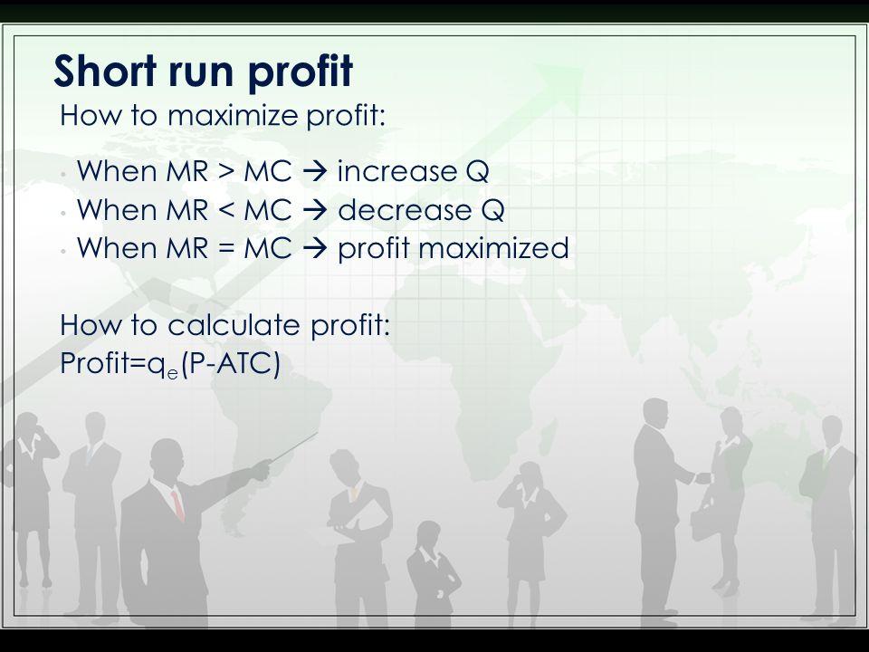 Short run profit How to maximize profit: When MR > MC  increase Q