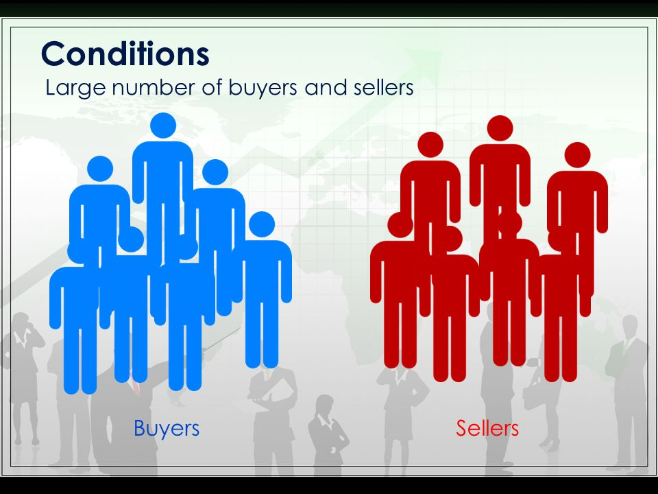 Conditions Large number of buyers and sellers Buyers Sellers