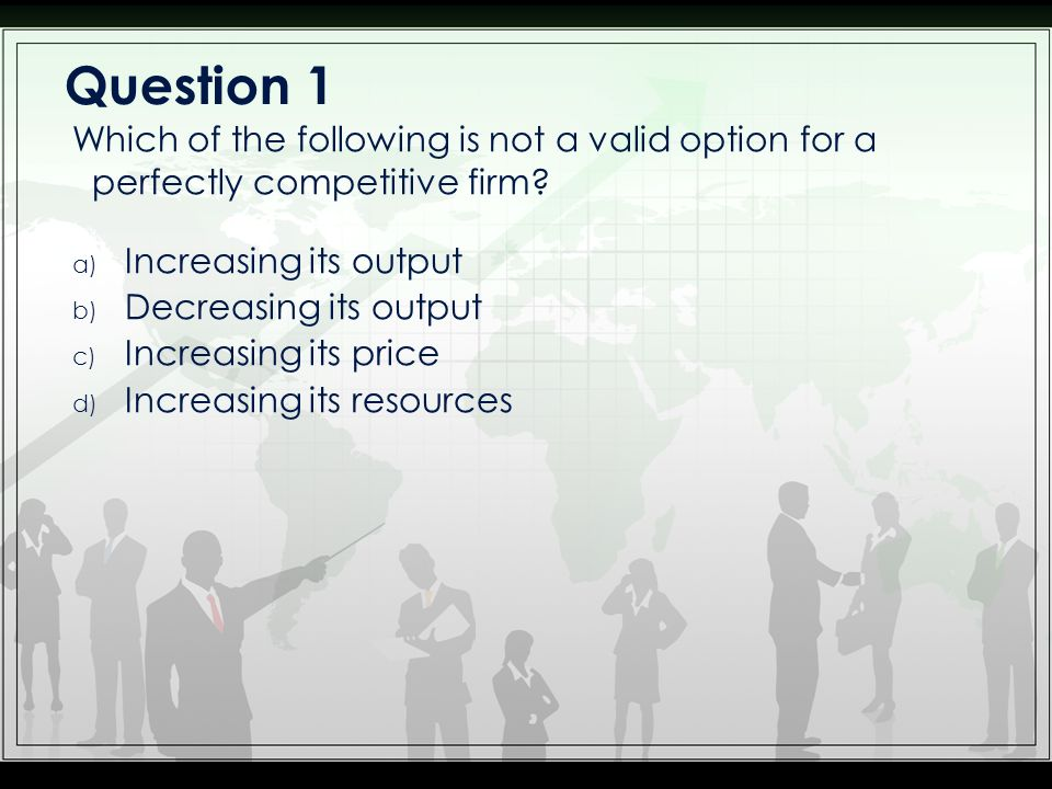 Question 1 Which of the following is not a valid option for a perfectly competitive firm Increasing its output.