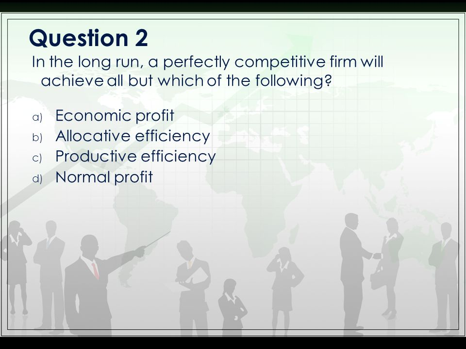 Question 2 In the long run, a perfectly competitive firm will achieve all but which of the following