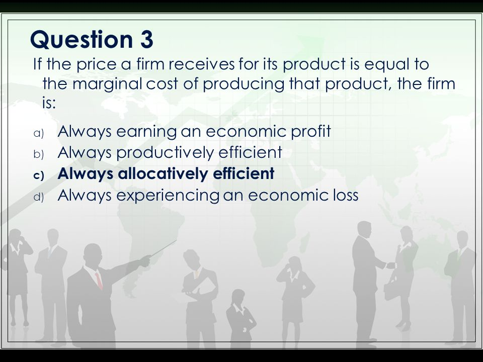 Question 3 If the price a firm receives for its product is equal to the marginal cost of producing that product, the firm is: