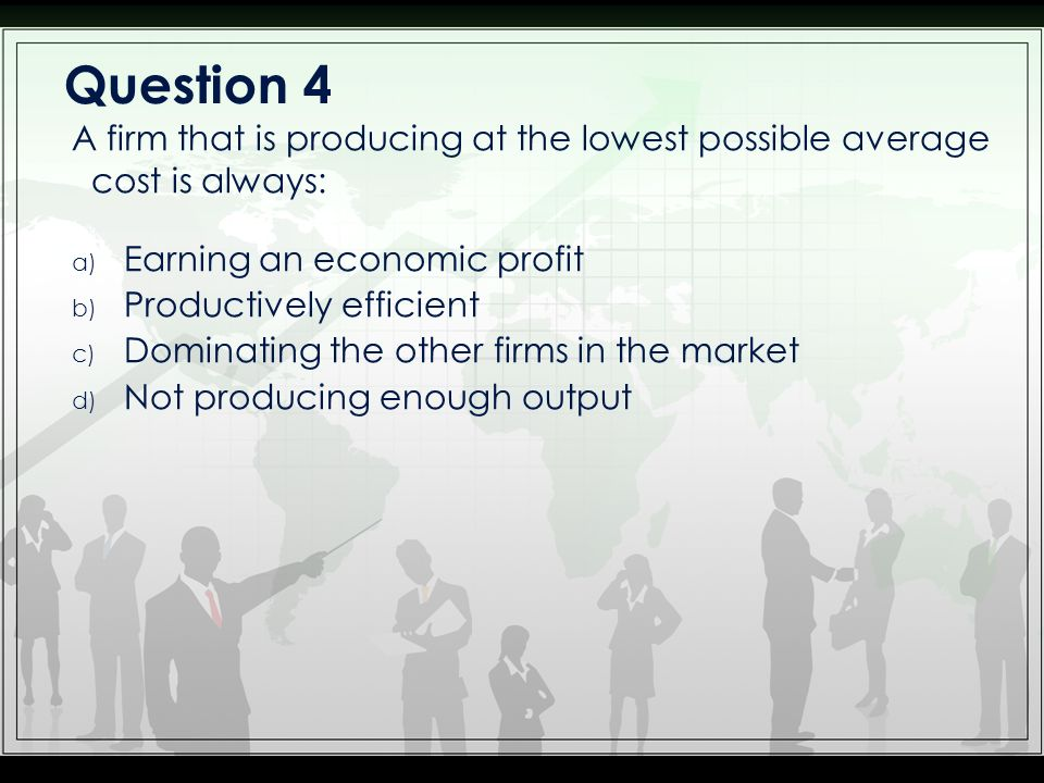 Question 4 A firm that is producing at the lowest possible average cost is always: Earning an economic profit.