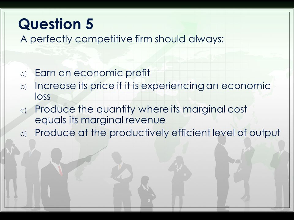 Question 5 A perfectly competitive firm should always: