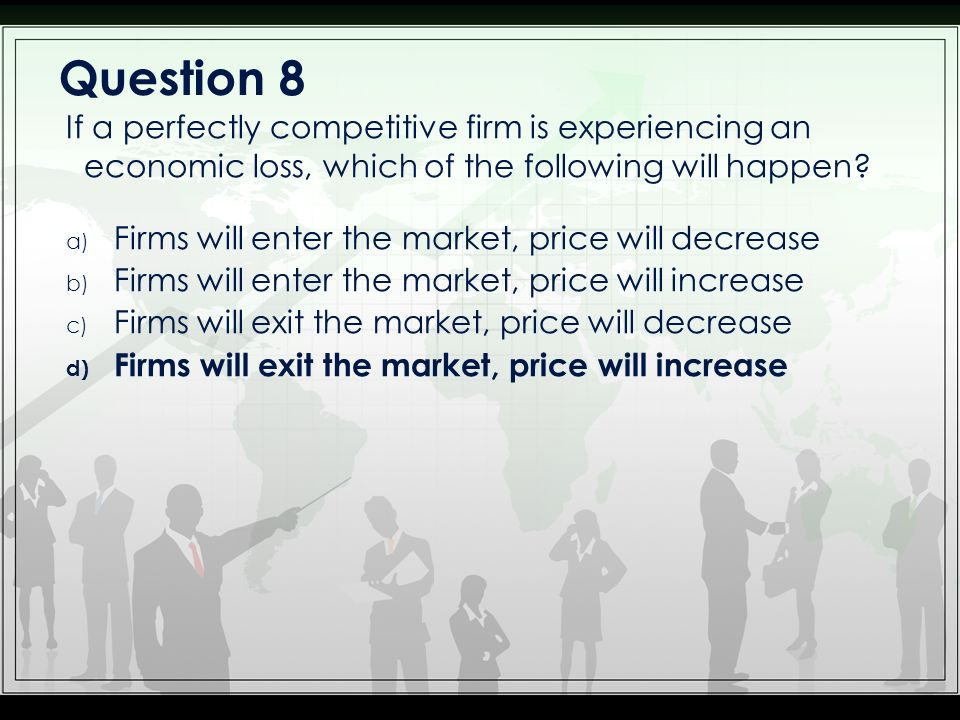 Question 8 If a perfectly competitive firm is experiencing an economic loss, which of the following will happen