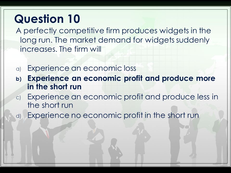 Question 10 A perfectly competitive firm produces widgets in the long run. The market demand for widgets suddenly increases. The firm will.