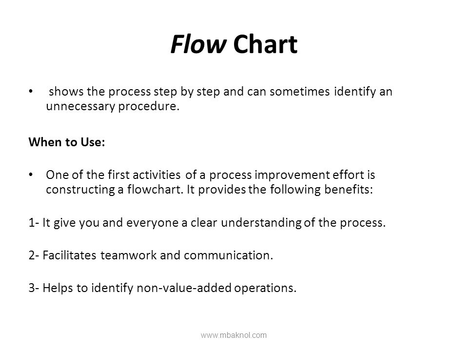 Flow Chart shows the process step by step and can sometimes identify an unnecessary procedure. When to Use: