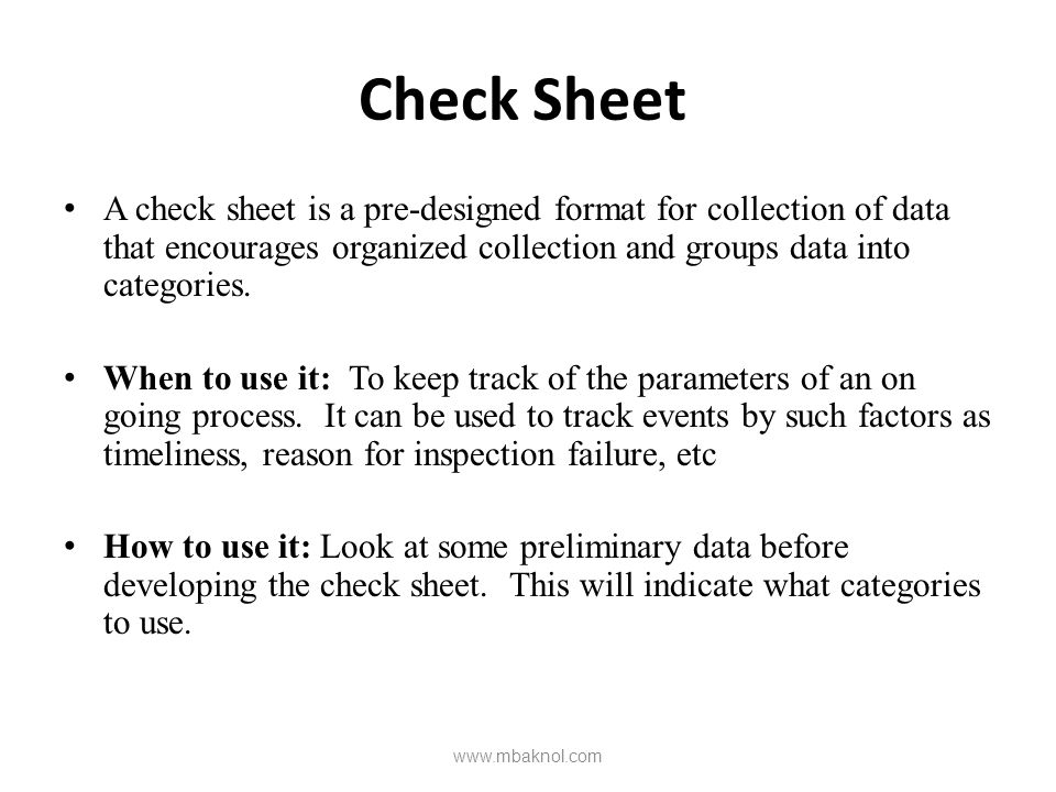 Check Sheet A check sheet is a pre-designed format for collection of data that encourages organized collection and groups data into categories.