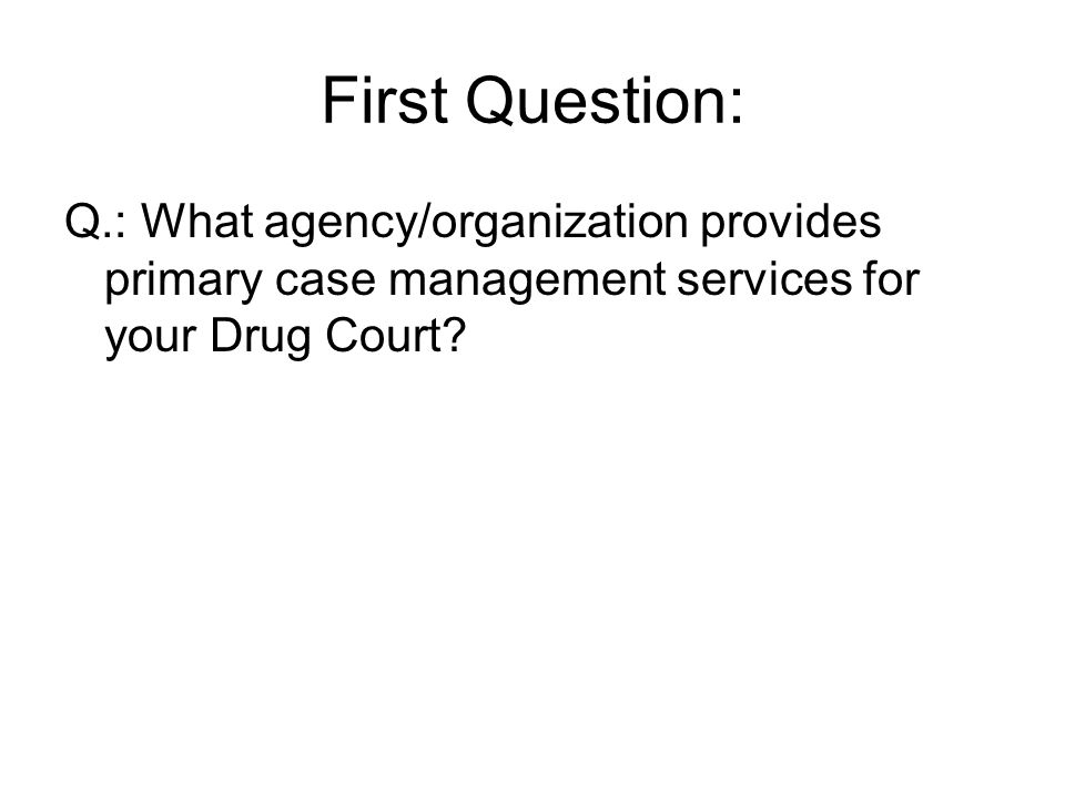 First Question: Q.: What agency/organization provides primary case management services for your Drug Court