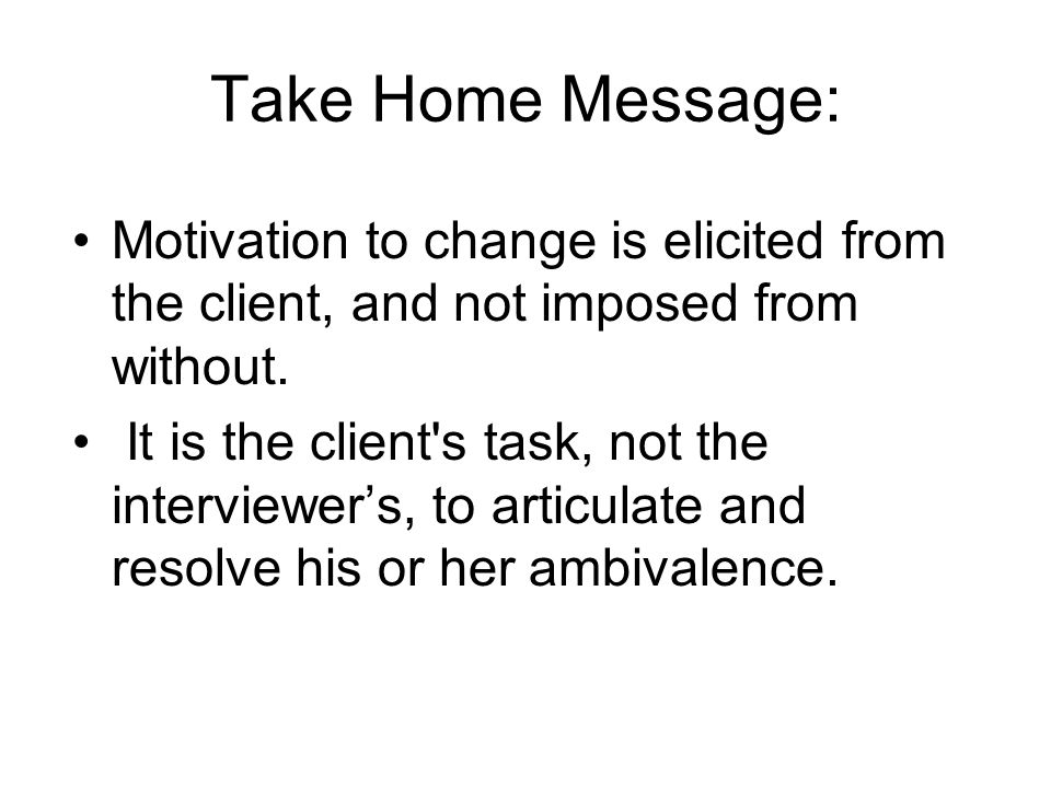 Take Home Message:Motivation to change is elicited from the client, and not imposed from without.