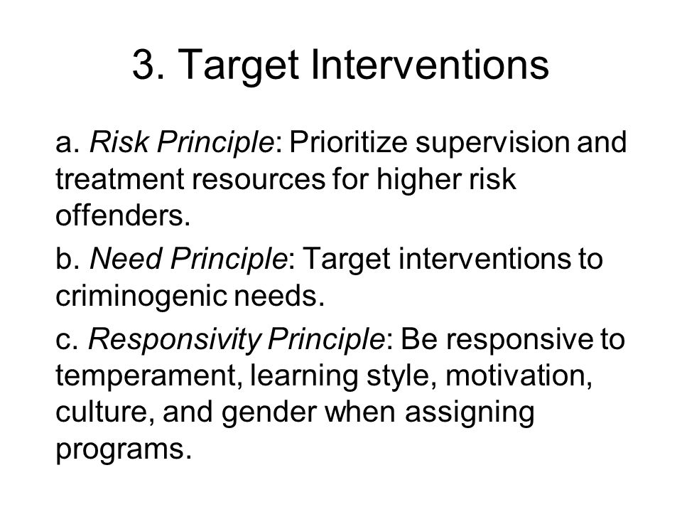 3. Target Interventionsa. Risk Principle: Prioritize supervision and treatment resources for higher risk offenders.