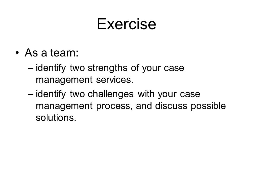 ExerciseAs a team: identify two strengths of your case management services.