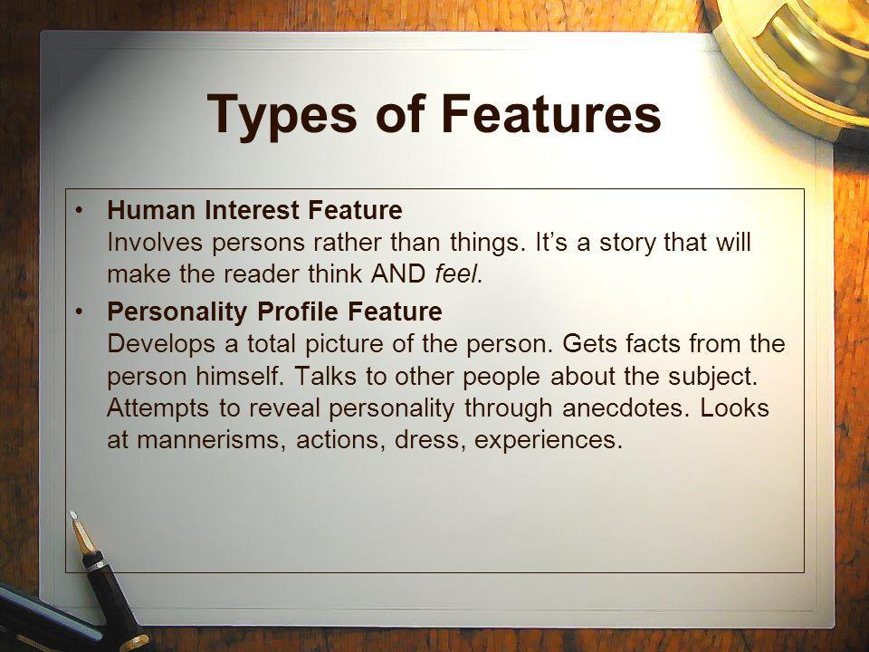 Types of Features Human Interest Feature Involves persons rather than things. It's a story that will make the reader think AND feel.
