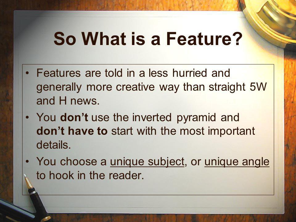 So What is a Feature Features are told in a less hurried and generally more creative way than straight 5W and H news.