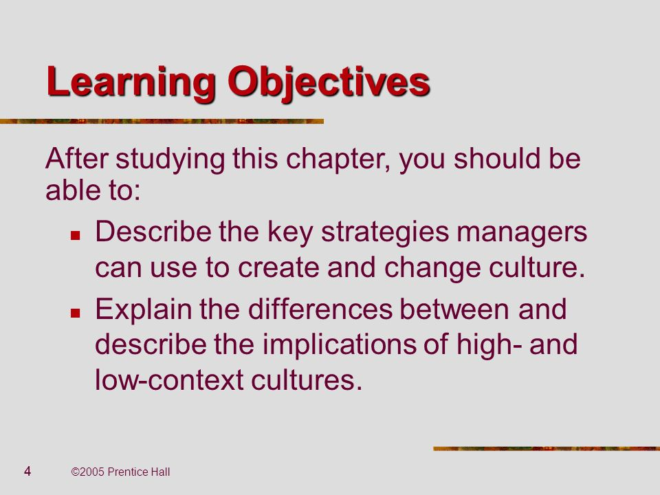 Learning Objectives After studying this chapter, you should be able to: Describe the key strategies managers can use to create and change culture.