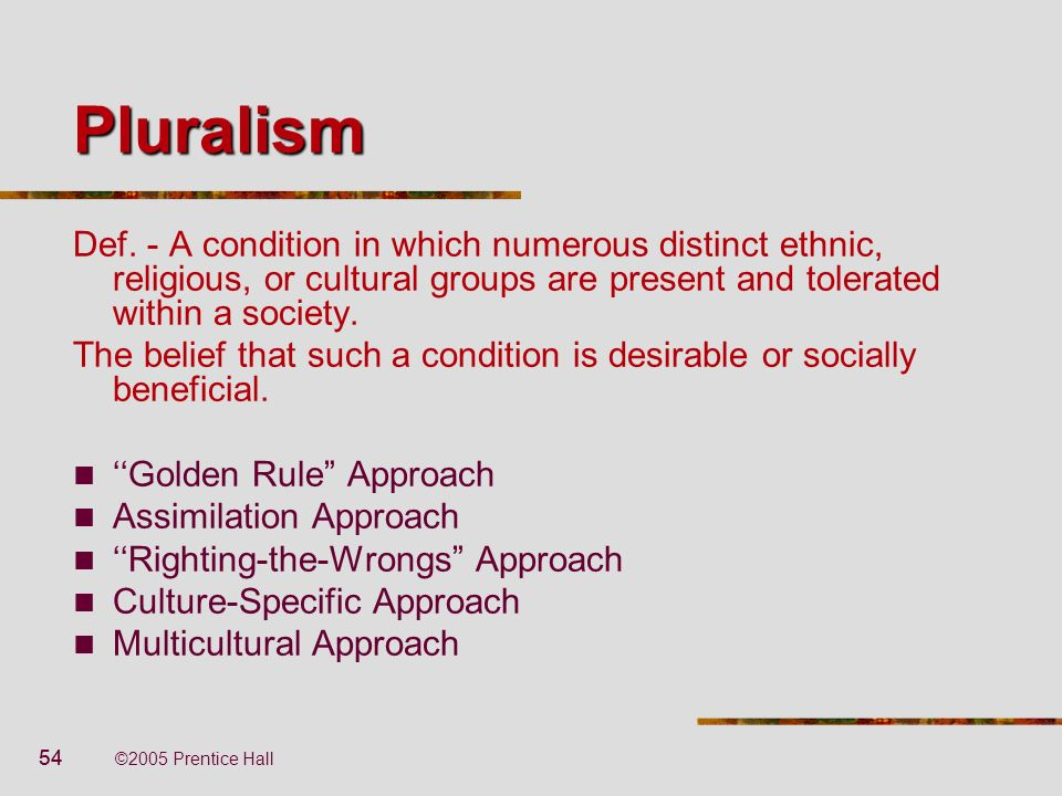 Pluralism Def. - A condition in which numerous distinct ethnic, religious, or cultural groups are present and tolerated within a society.