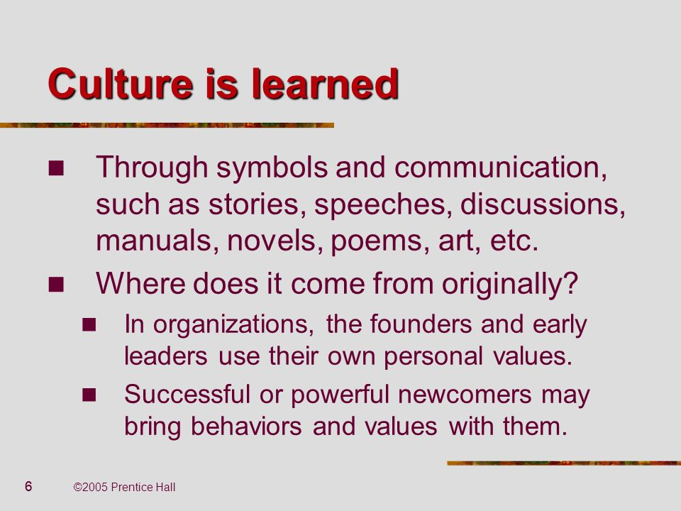 Culture is learned Through symbols and communication, such as stories, speeches, discussions, manuals, novels, poems, art, etc.