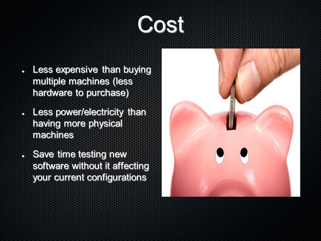 Cost Less expensive than buying multiple machines (less hardware to purchase) Less power/electricity than having more physical machines.