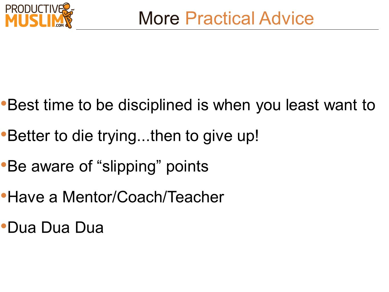 More Practical Advice Best time to be disciplined is when you least want to. Better to die trying...then to give up!