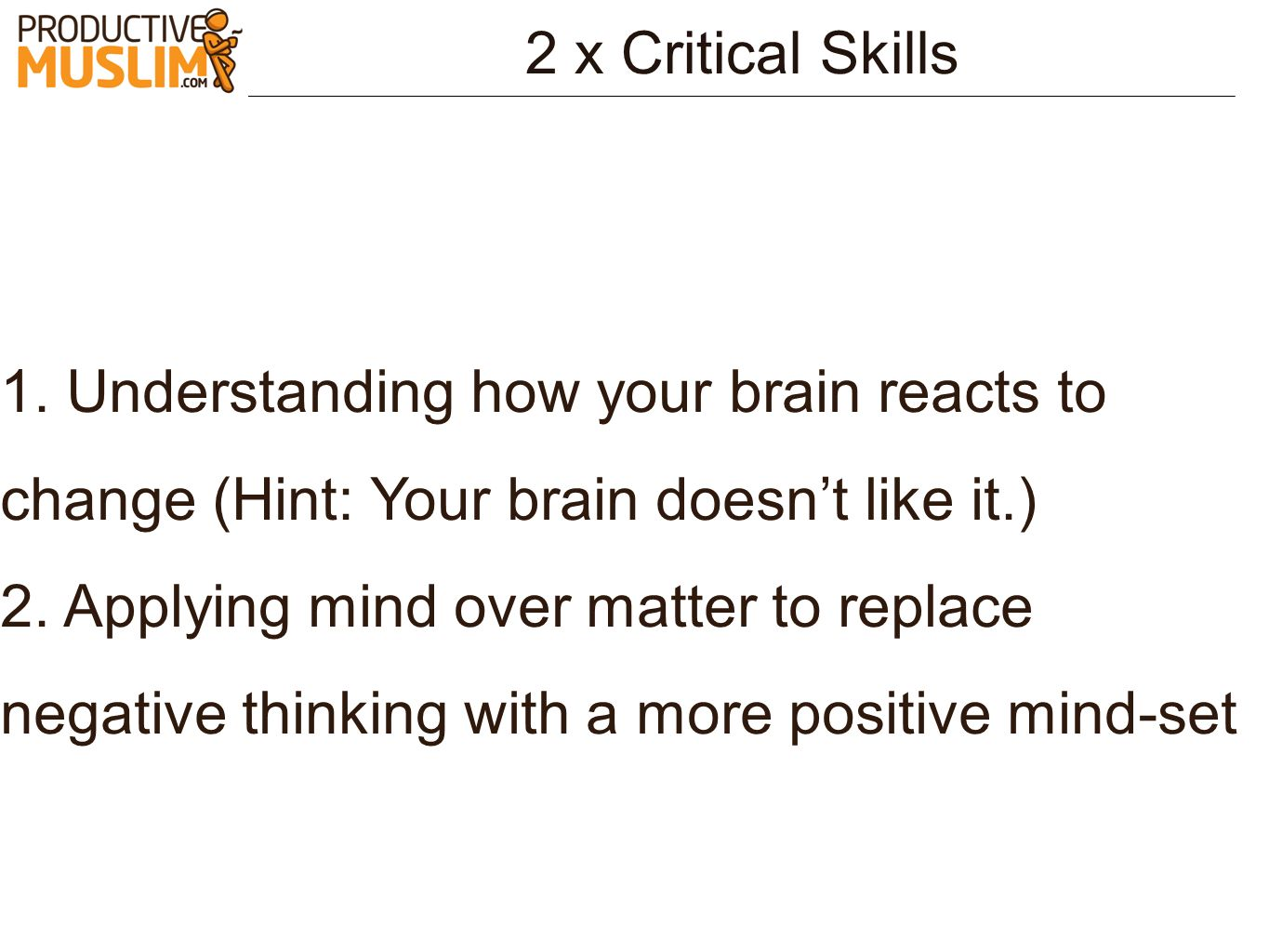 2 x Critical Skills 1. Understanding how your brain reacts to change (Hint: Your brain doesn't like it.)