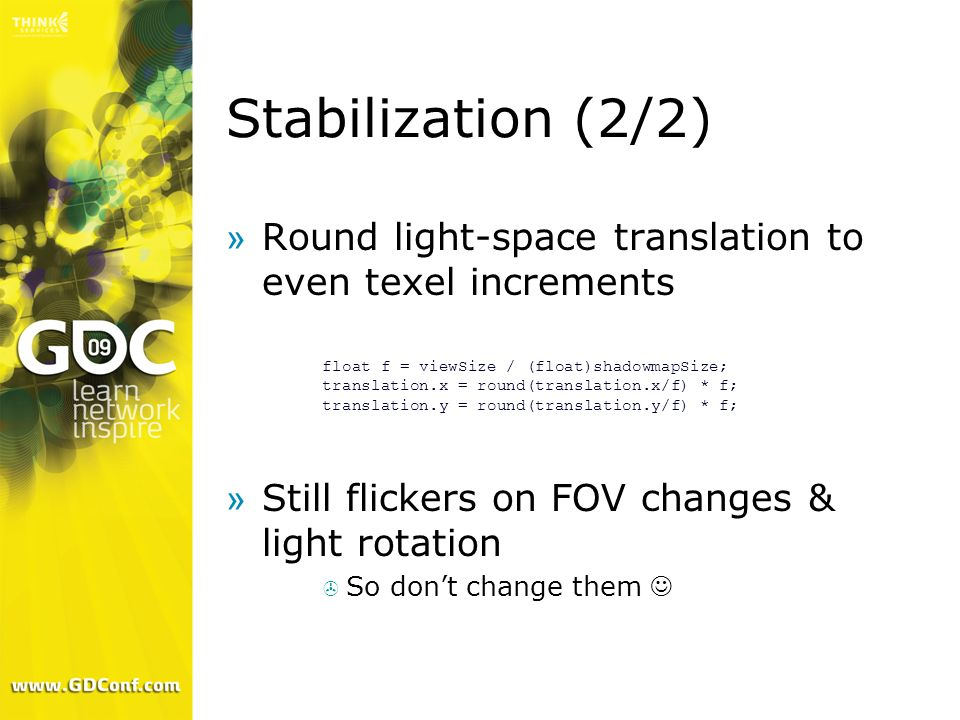 Stabilization (2/2) Round light-space translation to even texel increments. Still flickers on FOV changes & light rotation.