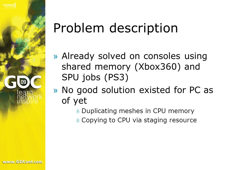 Problem description Already solved on consoles using shared memory (Xbox360) and SPU jobs (PS3) No good solution existed for PC as of yet.