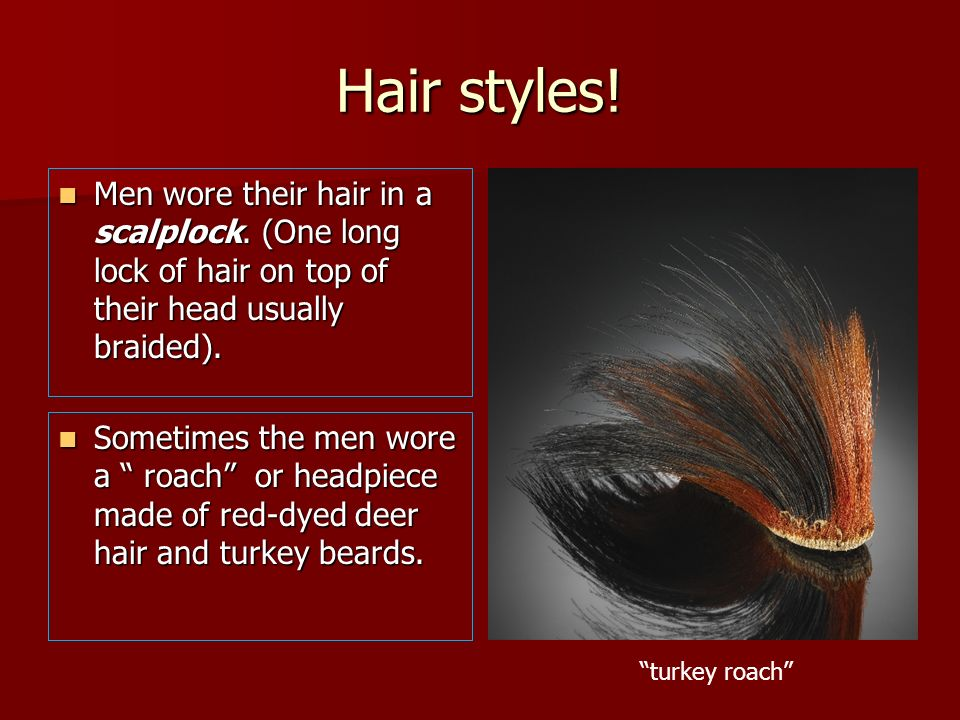 Hair styles!Men wore their hair in a scalplock. (One long lock of hair on top of their head usually braided).