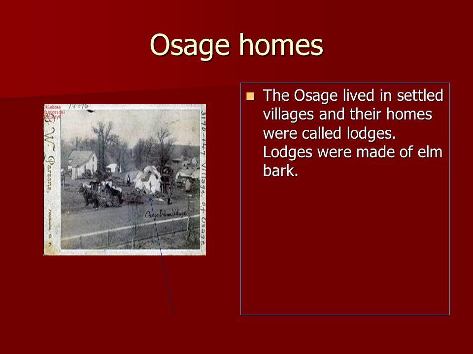 Osage homesThe Osage lived in settled villages and their homes were called lodges.
