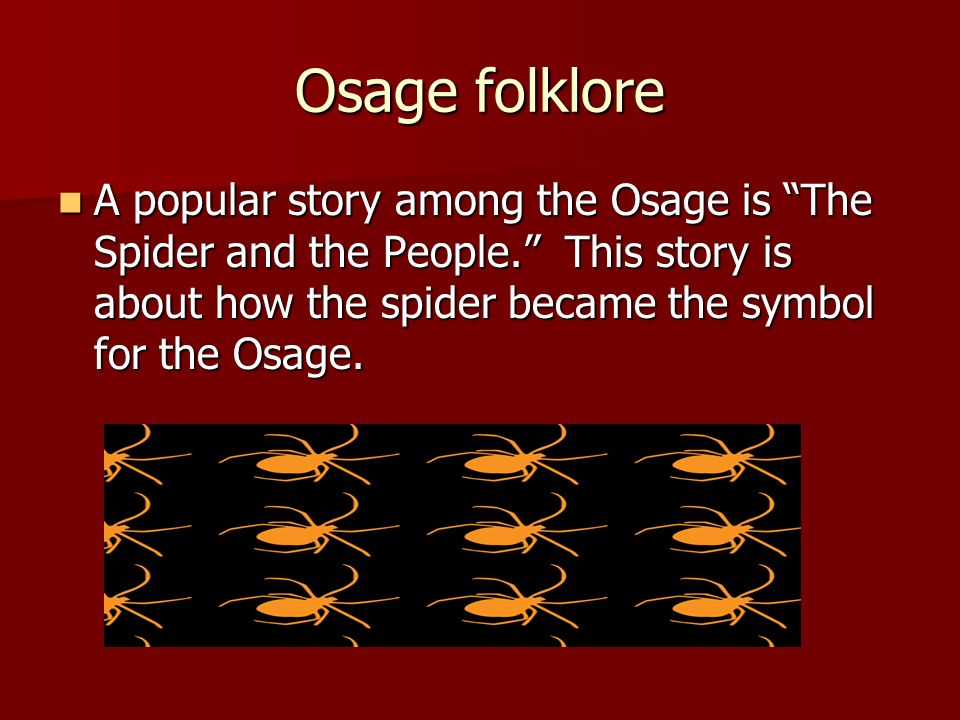Osage folkloreA popular story among the Osage is The Spider and the People. This story is about how the spider became the symbol for the Osage.